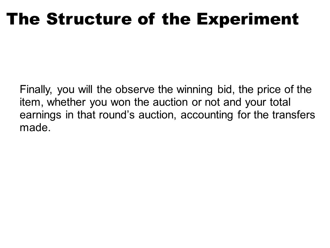 The Structure of the Experiment Finally, you will the observe the winning bid, the price of the item, whether you won the auction or not and your total earnings in that round's auction, accounting for the transfers made.
