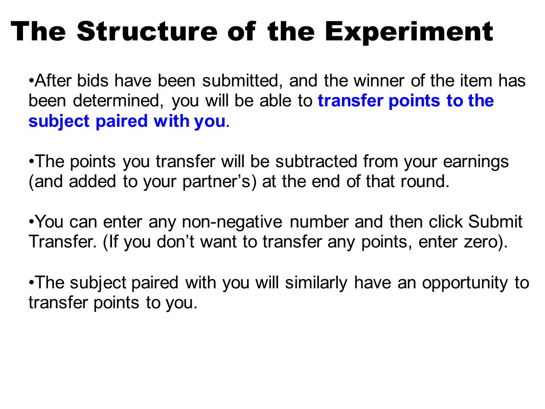 The Structure of the Experiment After bids have been submitted, and the winner of the item has been determined, you will be able to transfer points to the subject paired with you.
