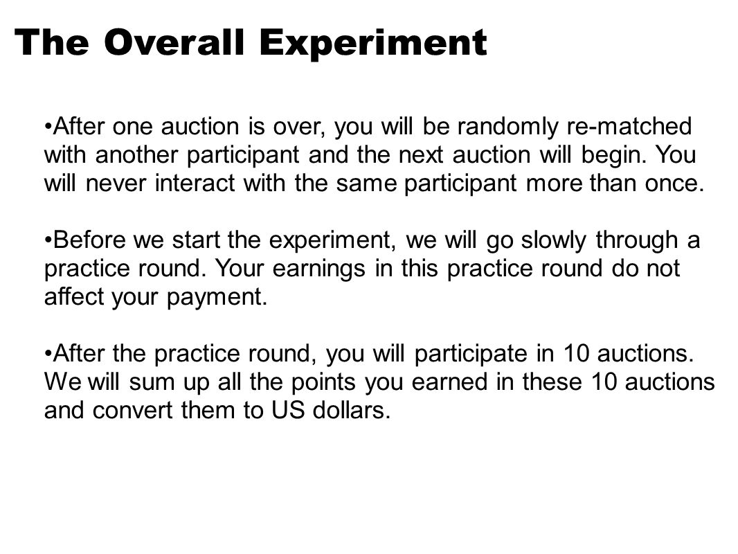 The Overall Experiment After one auction is over, you will be randomly re-matched with another participant and the next auction will begin.