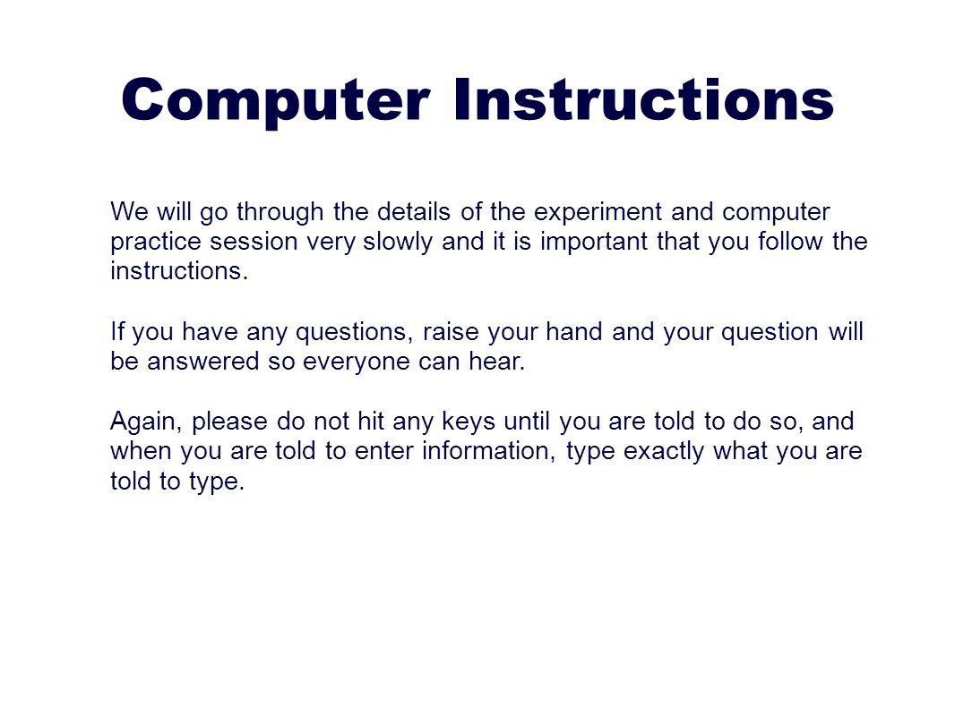 Computer Instructions We will go through the details of the experiment and computer practice session very slowly and it is important that you follow the instructions.