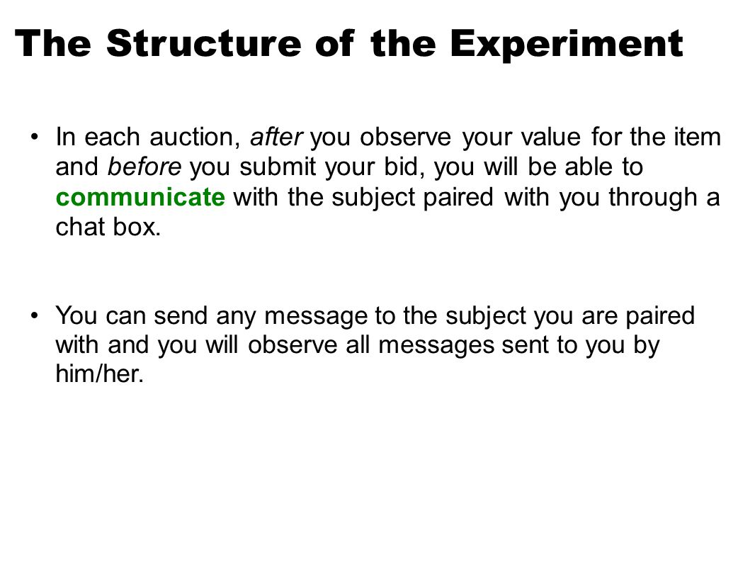 The Structure of the Experiment In each auction, after you observe your value for the item and before you submit your bid, you will be able to communicate with the subject paired with you through a chat box.