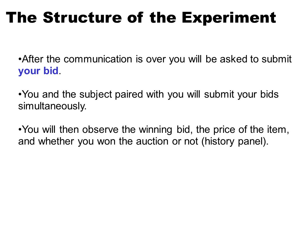 The Structure of the Experiment After the communication is over you will be asked to submit your bid.