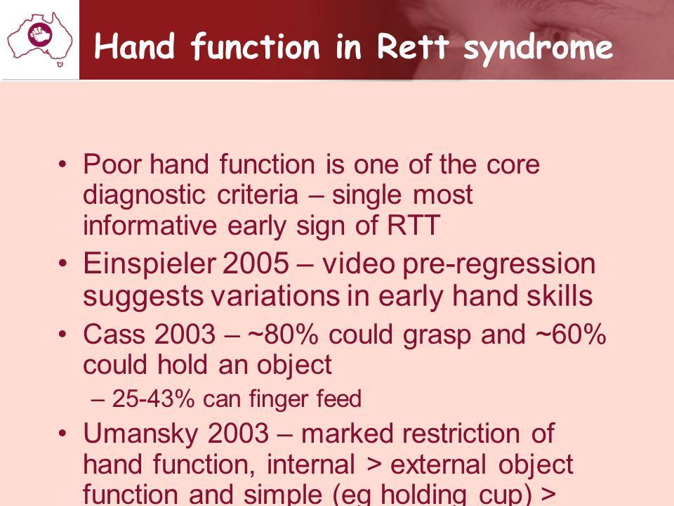 Hand function assessment in Rett syndrome Mount 2002 and Cass 2003 – broad 8 point Likert scale without defined categories Mount 2002 – RSBQ – does not use hands for purposeful grasping – 3 point scale Ellaway 2001 – Rett Syndrome Symptom Checklist – yes/ no responses to a series of tasks uses the Hand Apraxia scale and the tasks are supposed to be summative Fitzgerald 1990 – Rett Syndrome Motor- Behavioural Assessment – does not reach for objects or people and hand clumsiness – 5 point scale