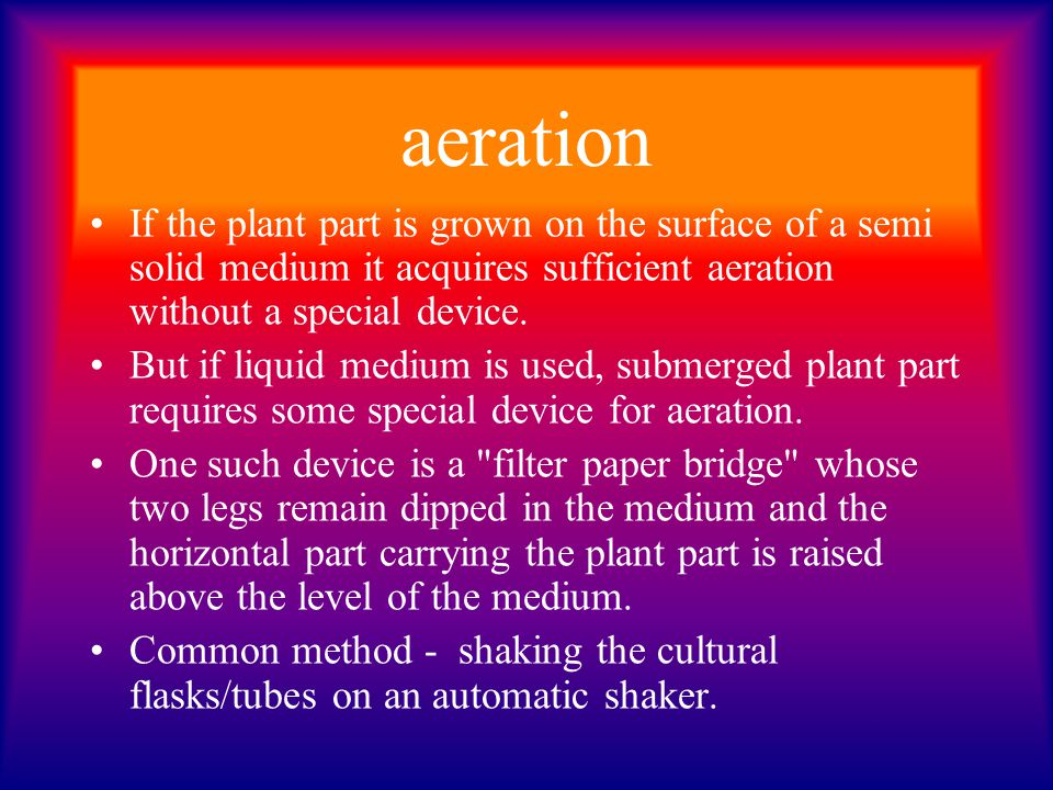 aeration If the plant part is grown on the surface of a semi solid medium it acquires sufficient aeration without a special device. But if liquid medi