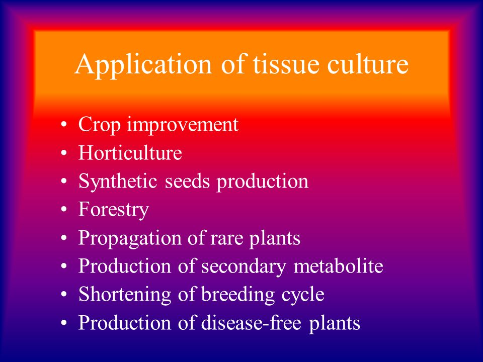 Application of tissue culture Crop improvement Horticulture Synthetic seeds production Forestry Propagation of rare plants Production of secondary met