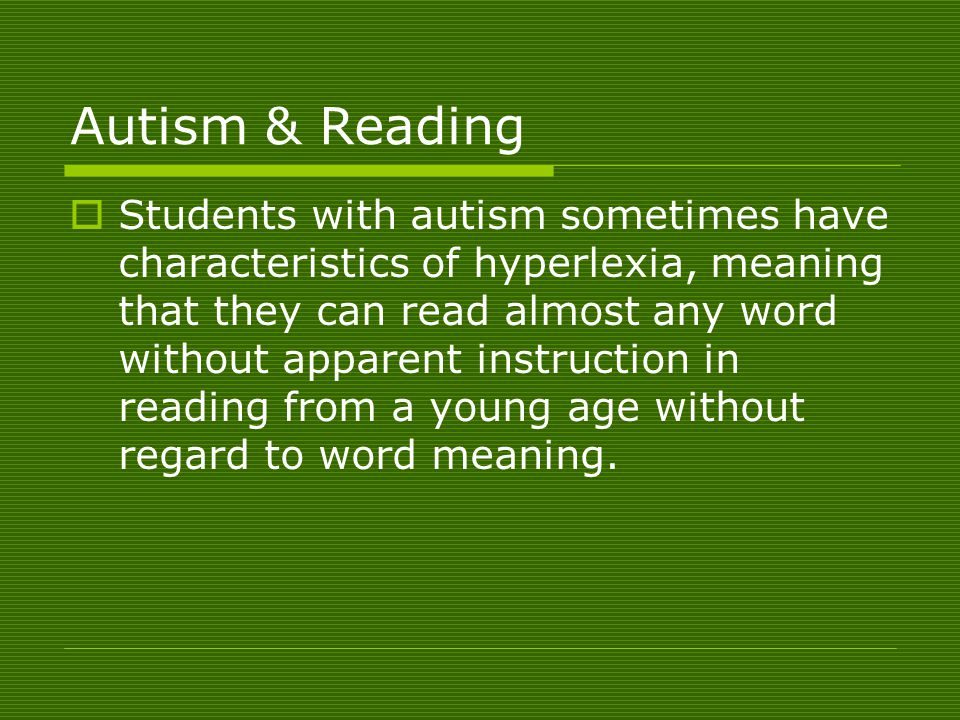 Autism & Reading  Students with autism sometimes have characteristics of hyperlexia, meaning that they can read almost any word without apparent instruction in reading from a young age without regard to word meaning.