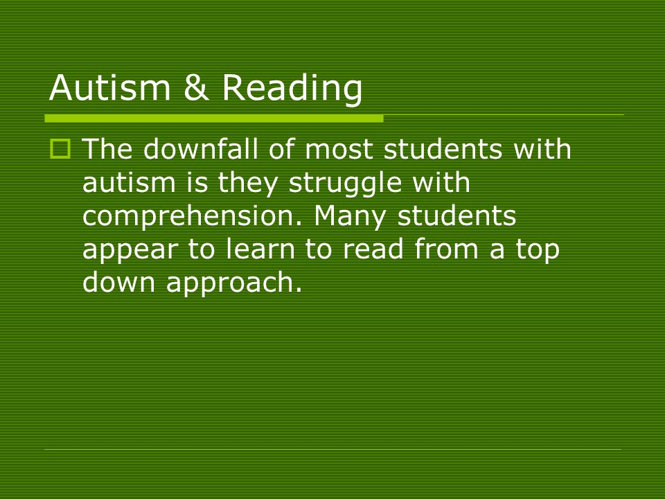 Autism & Reading  The downfall of most students with autism is they struggle with comprehension.