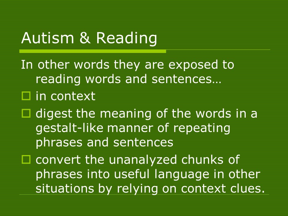 Autism & Reading In other words they are exposed to reading words and sentences…  in context  digest the meaning of the words in a gestalt-like manner of repeating phrases and sentences  convert the unanalyzed chunks of phrases into useful language in other situations by relying on context clues.