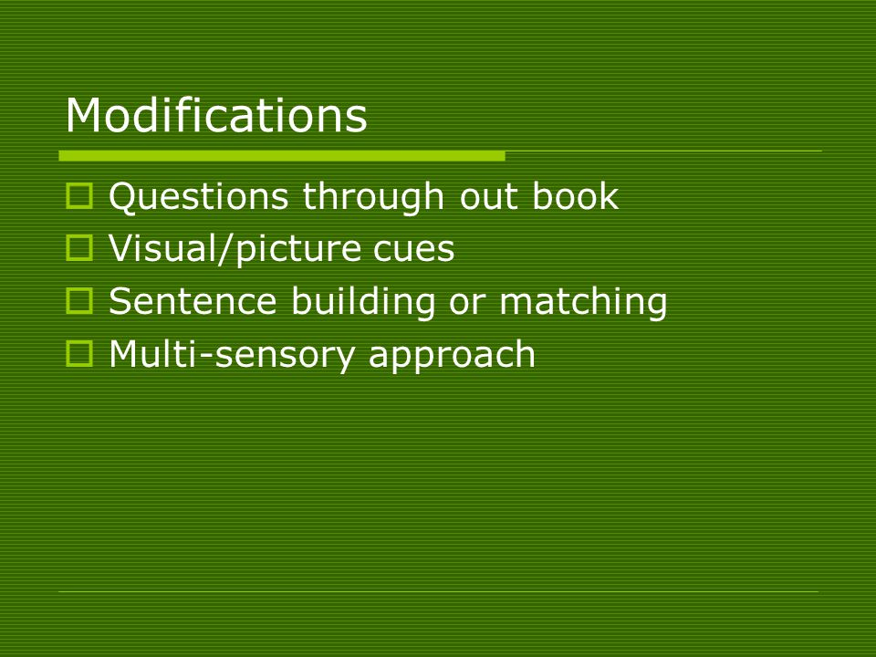 Modifications  Questions through out book  Visual/picture cues  Sentence building or matching  Multi-sensory approach