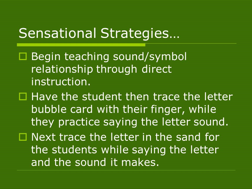Sensational Strategies…  Begin teaching sound/symbol relationship through direct instruction.  Have the student then trace the letter bubble card wi