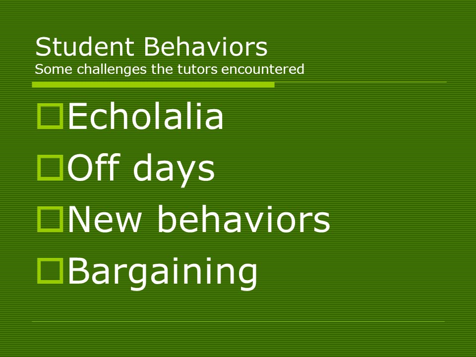 Student Behaviors Some challenges the tutors encountered  Echolalia  Off days  New behaviors  Bargaining
