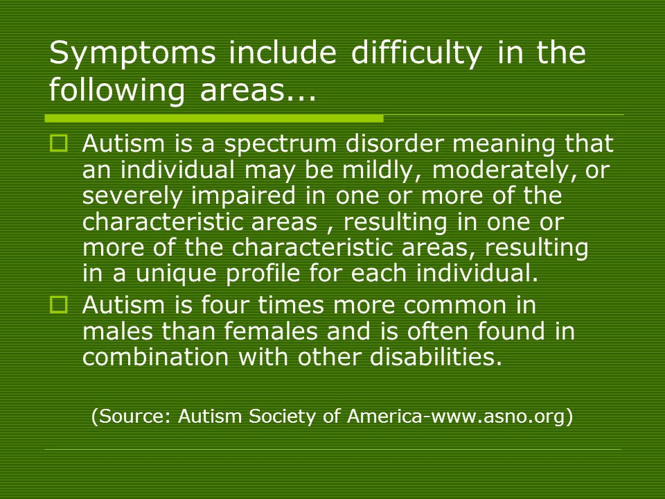  Autism is a spectrum disorder meaning that an individual may be mildly, moderately, or severely impaired in one or more of the characteristic areas, resulting in one or more of the characteristic areas, resulting in a unique profile for each individual.