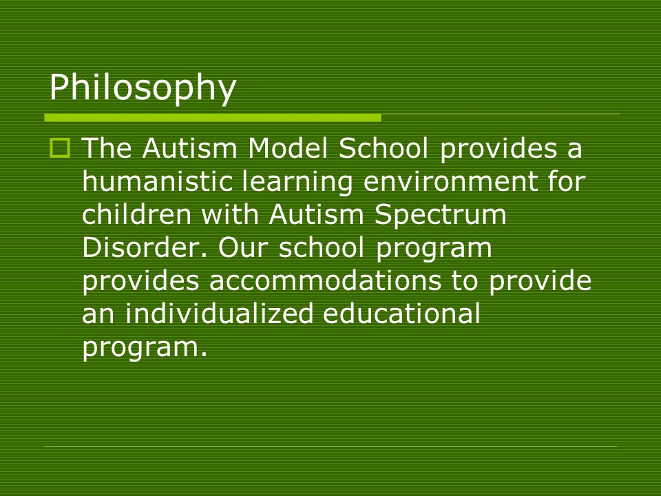 Philosophy  The Autism Model School provides a humanistic learning environment for children with Autism Spectrum Disorder.