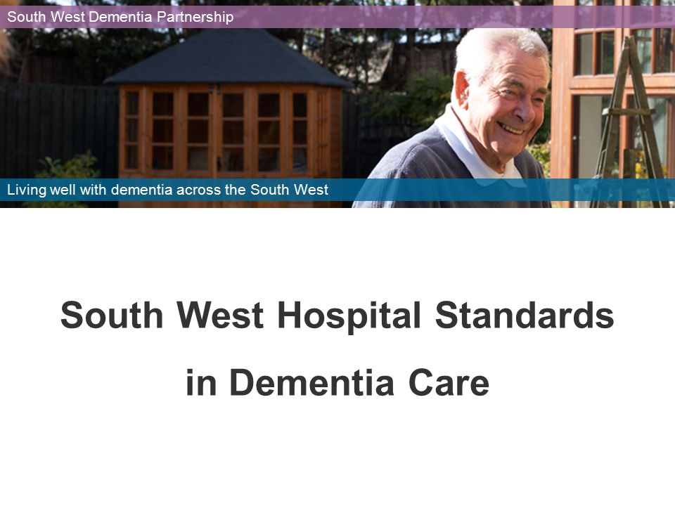 South West Hospital Standards in Dementia Care South West Dementia Partnership Living well with dementia across the South West