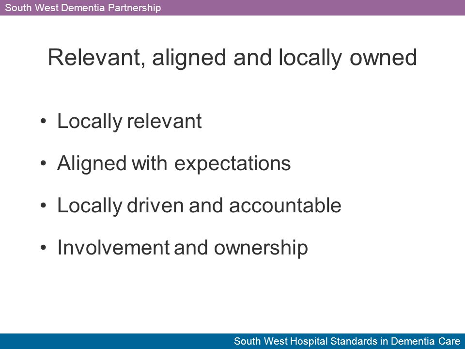 South West Dementia Partnership South West Hospital Standards in Dementia Care Relevant, aligned and locally owned Locally relevant Aligned with expectations Locally driven and accountable Involvement and ownership