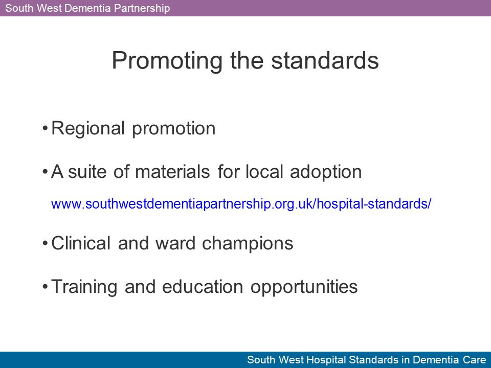 South West Dementia Partnership South West Hospital Standards in Dementia Care Promoting the standards Regional promotion A suite of materials for local adoption www.southwestdementiapartnership.org.uk/hospital-standards/ Clinical and ward champions Training and education opportunities