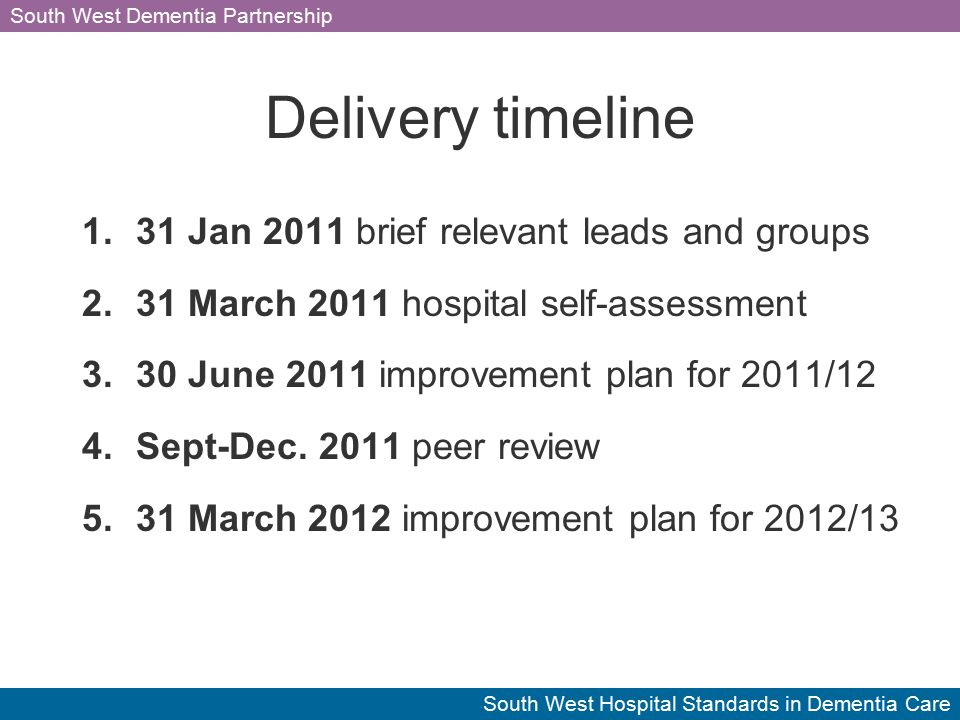 South West Dementia Partnership South West Hospital Standards in Dementia Care Delivery timeline 1.31 Jan 2011 brief relevant leads and groups 2.31 March 2011 hospital self-assessment 3.30 June 2011 improvement plan for 2011/12 4.Sept-Dec.