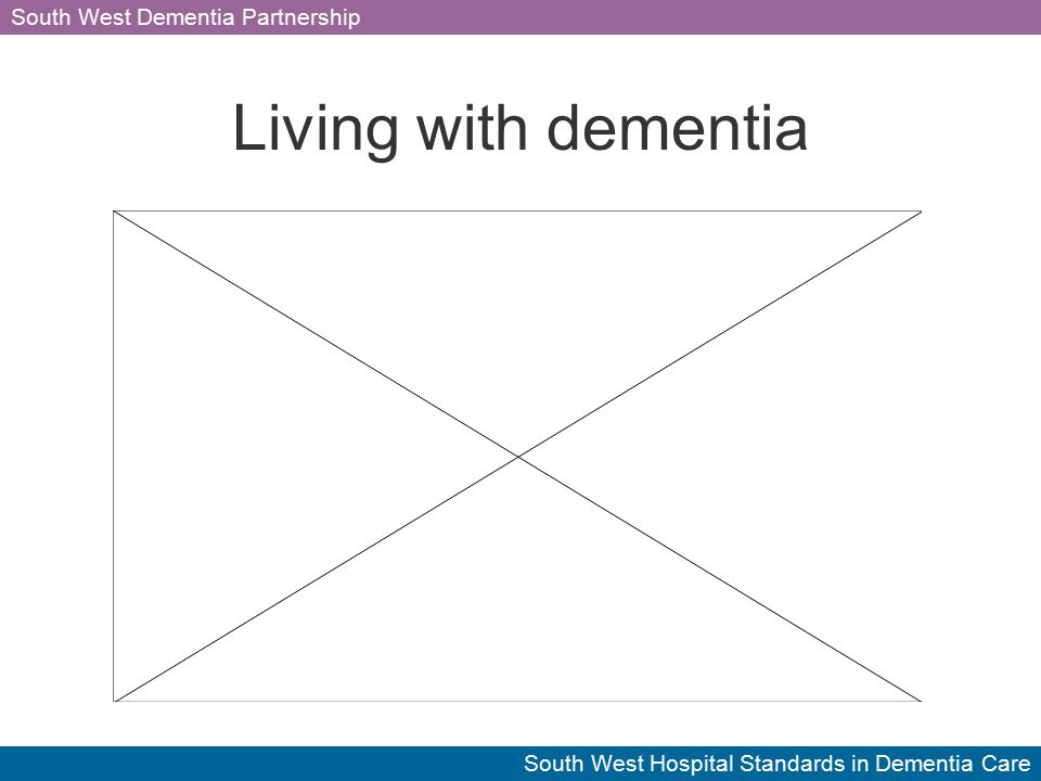 South West Dementia Partnership South West Hospital Standards in Dementia Care Living with dementia