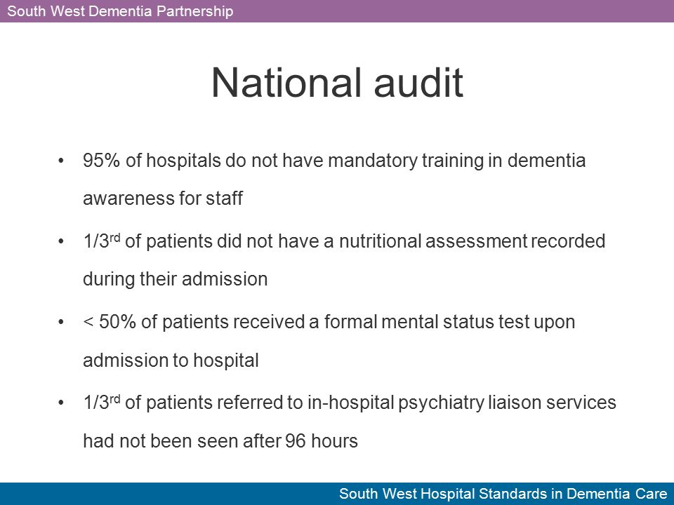 South West Dementia Partnership South West Hospital Standards in Dementia Care National audit 95% of hospitals do not have mandatory training in dementia awareness for staff 1/3 rd of patients did not have a nutritional assessment recorded during their admission < 50% of patients received a formal mental status test upon admission to hospital 1/3 rd of patients referred to in-hospital psychiatry liaison services had not been seen after 96 hours