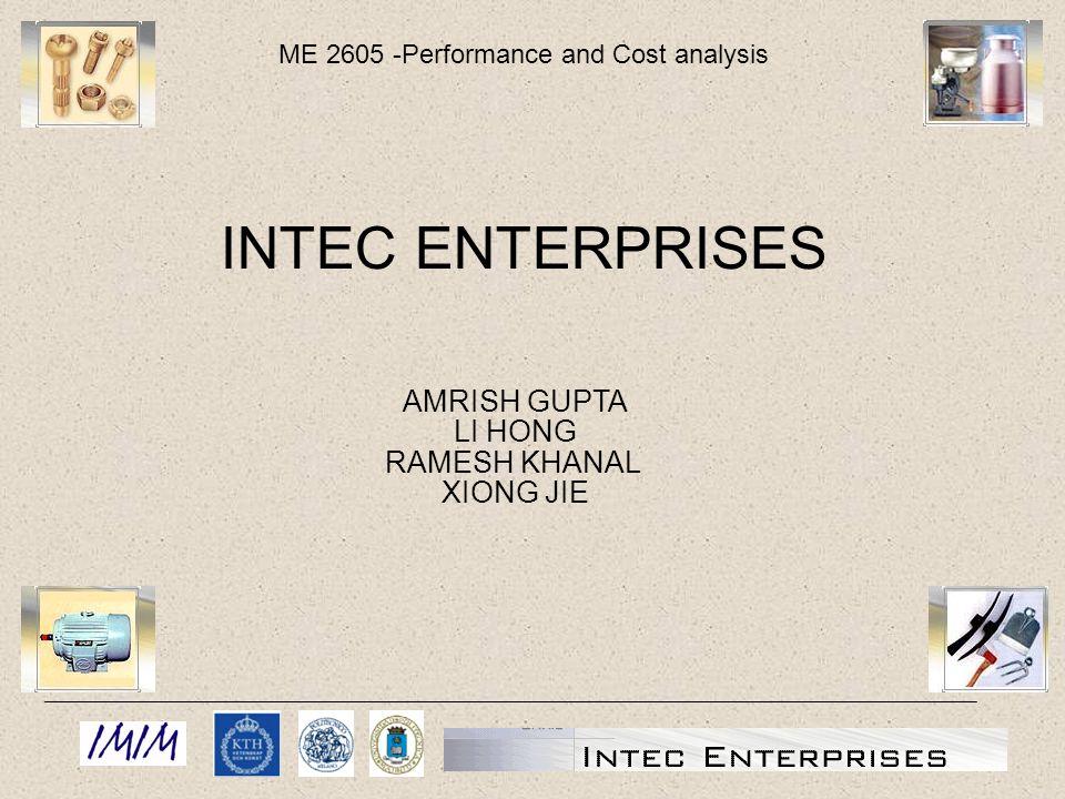 ME 2605 -Performance and Cost analysis AMRISH GUPTA LI HONG RAMESH KHANAL XIONG JIE INTEC ENTERPRISES