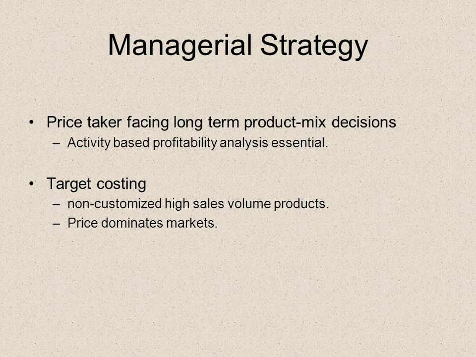 Managerial Strategy Price taker facing long term product-mix decisions –Activity based profitability analysis essential.