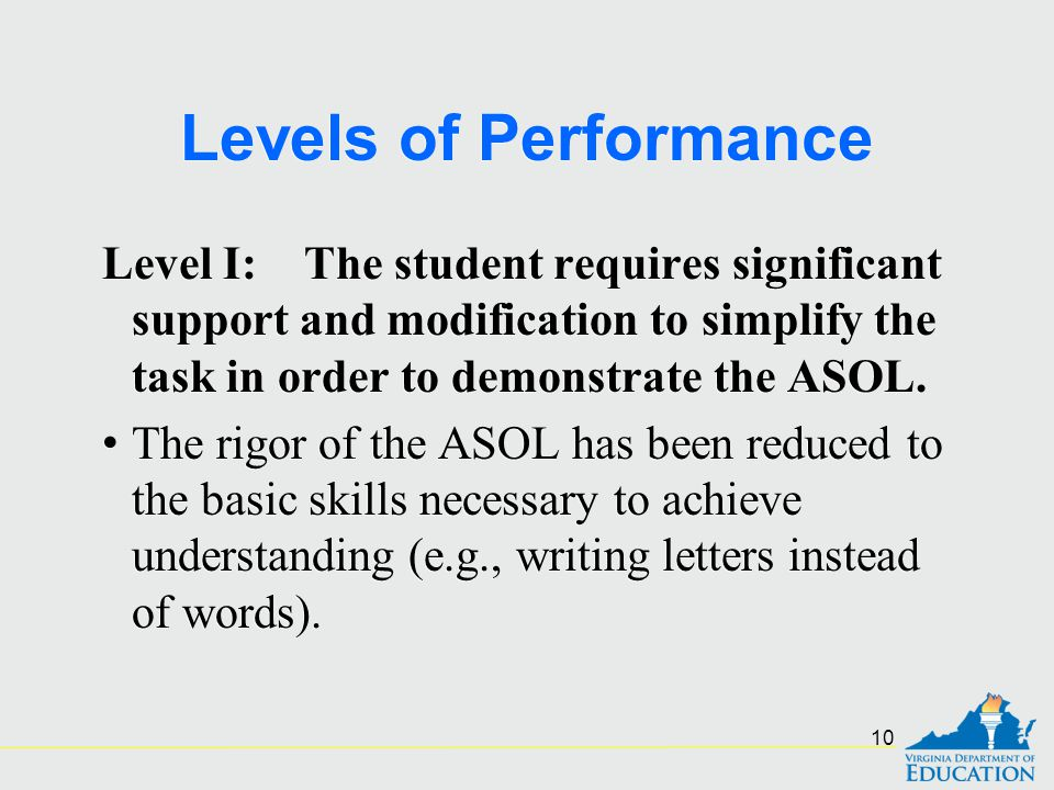 Levels of Performance Level I: The student requires significant support and modification to simplify the task in order to demonstrate the ASOL. The ri