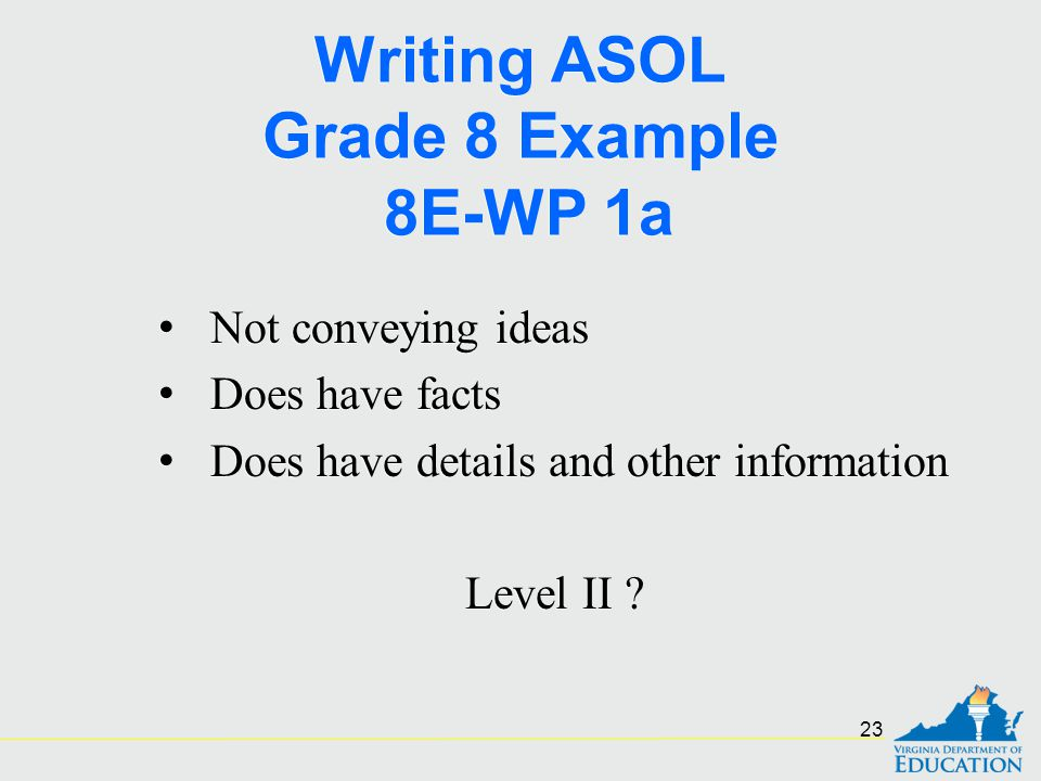 Writing ASOL Grade 8 Example 8E-WP 1a Not conveying ideas Does have facts Does have details and other information Level II ? Not conveying ideas Does