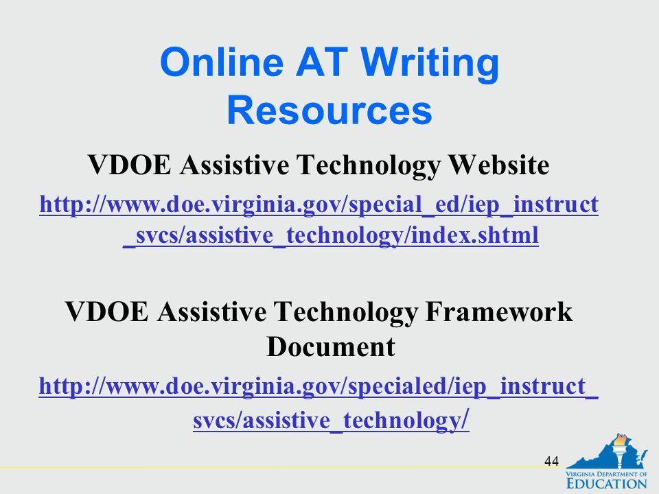 Online AT Writing Resources VDOE Assistive Technology Website http://www.doe.virginia.gov/special_ed/iep_instruct _svcs/assistive_technology/index.shtml VDOE Assistive Technology Framework Document http://www.doe.virginia.gov/specialed/iep_instruct_ svcs/assistive_technology / VDOE Assistive Technology Website http://www.doe.virginia.gov/special_ed/iep_instruct _svcs/assistive_technology/index.shtml VDOE Assistive Technology Framework Document http://www.doe.virginia.gov/specialed/iep_instruct_ svcs/assistive_technology / 44