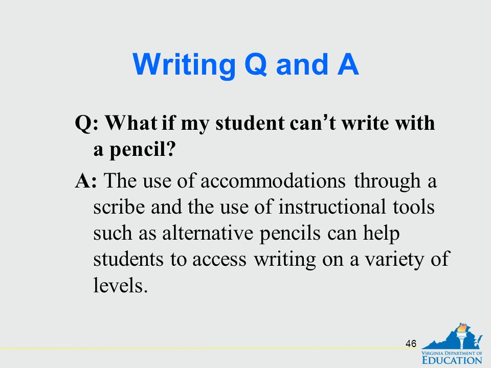 Writing Q and A Q: What if my student can't write with a pencil? A: The use of accommodations through a scribe and the use of instructional tools such