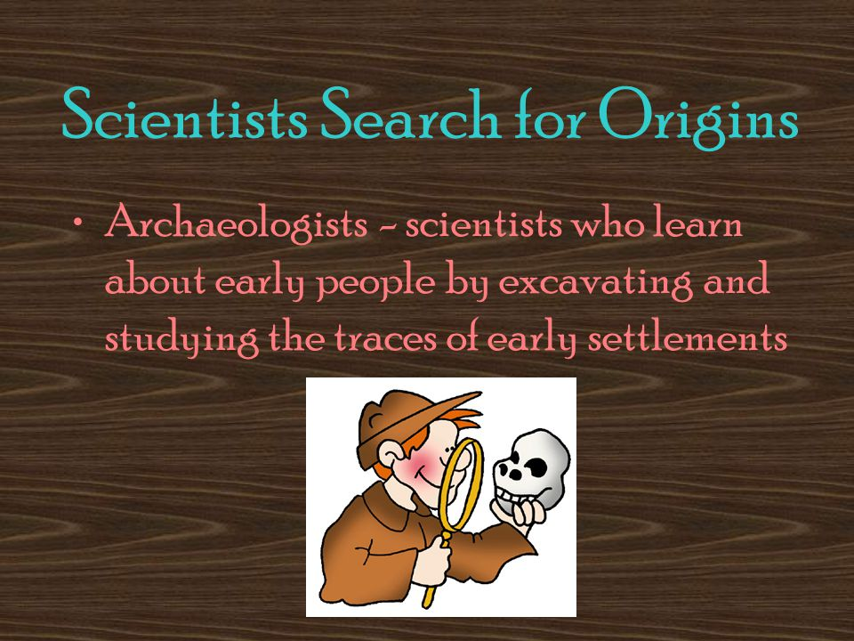 Scientists Search for Origins Archaeologists - scientists who learn about early people by excavating and studying the traces of early settlements