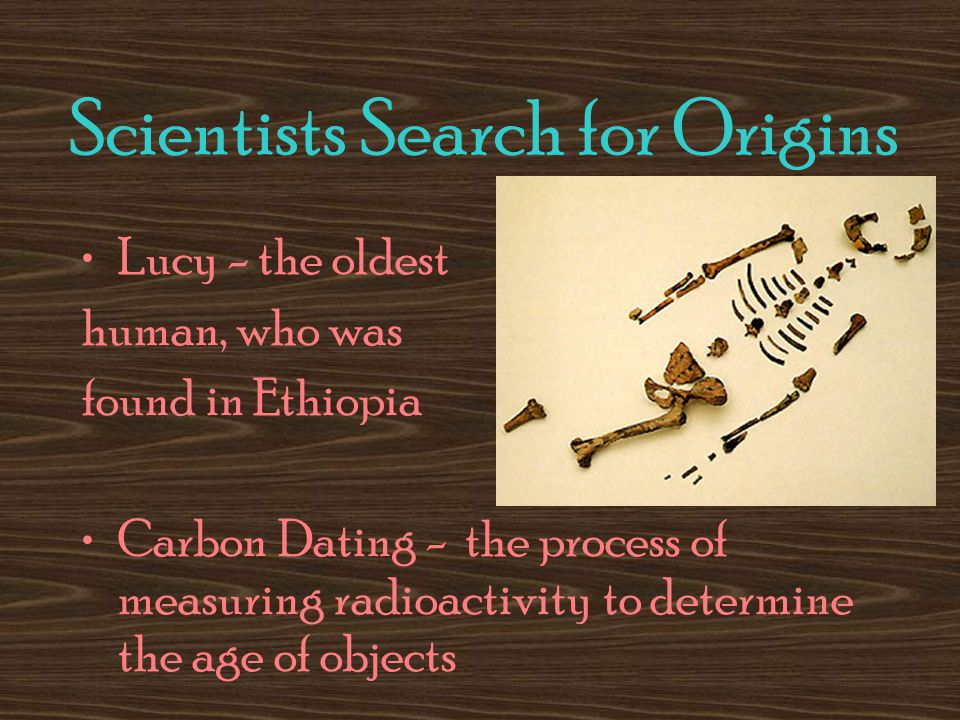 Scientists Search for Origins Lucy - the oldest human, who was found in Ethiopia Carbon Dating - the process of measuring radioactivity to determine the age of objects