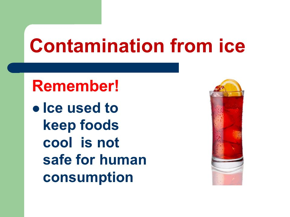 Contamination from ice Remember! Ice used to keep foods cool is not safe for human consumption
