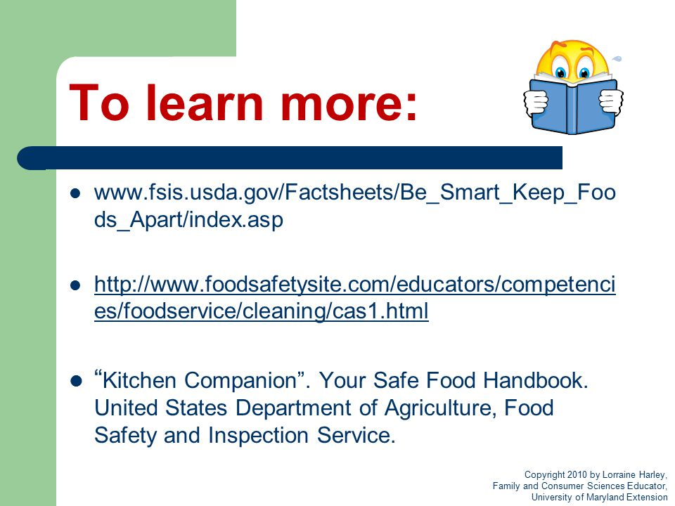 To learn more: www.fsis.usda.gov/Factsheets/Be_Smart_Keep_Foo ds_Apart/index.asp http://www.foodsafetysite.com/educators/competenci es/foodservice/cle