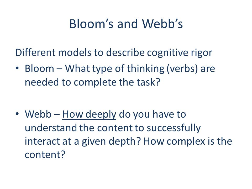 Bloom's and Webb's Different models to describe cognitive rigor Bloom – What type of thinking (verbs) are needed to complete the task? Webb – How deep