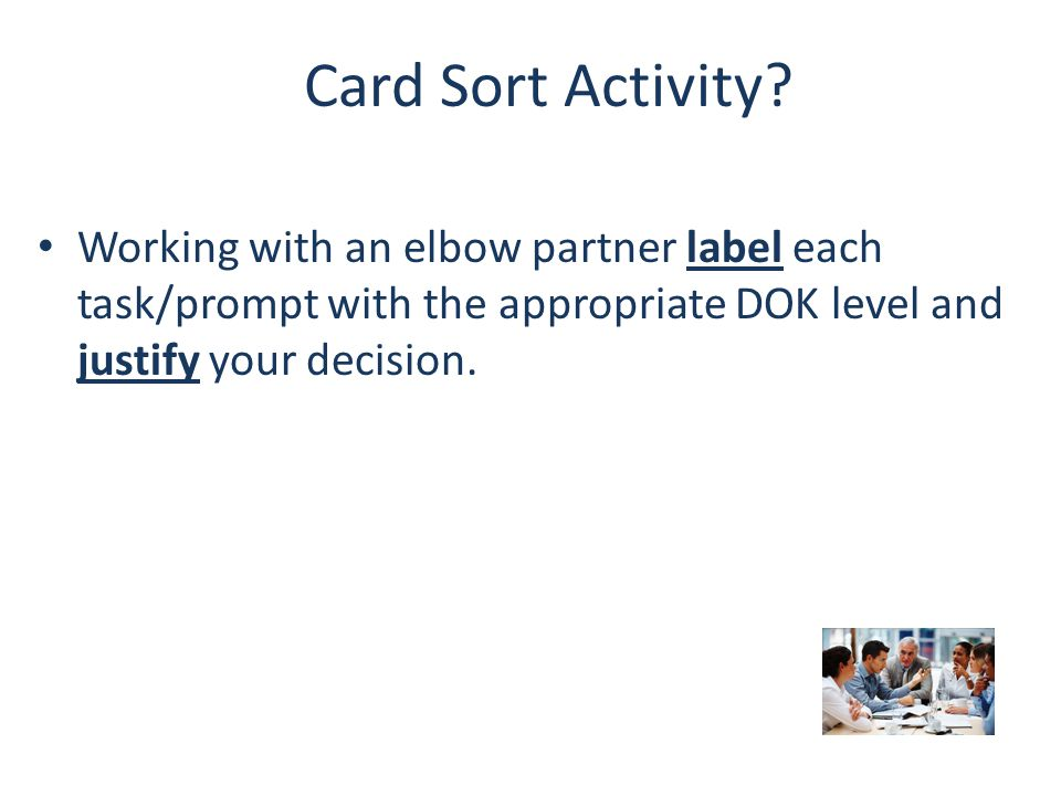 Card Sort Activity? Working with an elbow partner label each task/prompt with the appropriate DOK level and justify your decision.