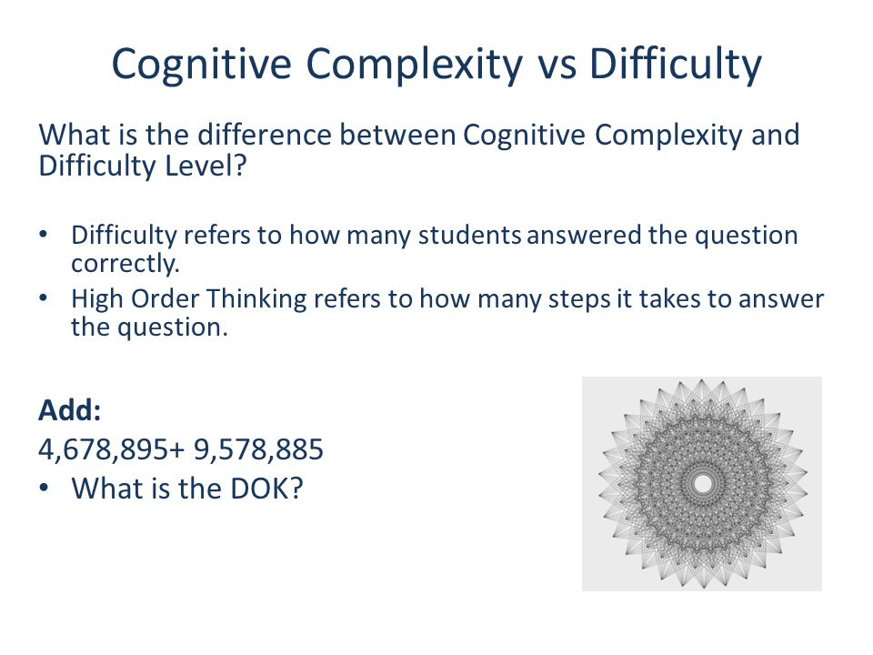 Cognitive Complexity vs Difficulty What is the difference between Cognitive Complexity and Difficulty Level? Difficulty refers to how many students an