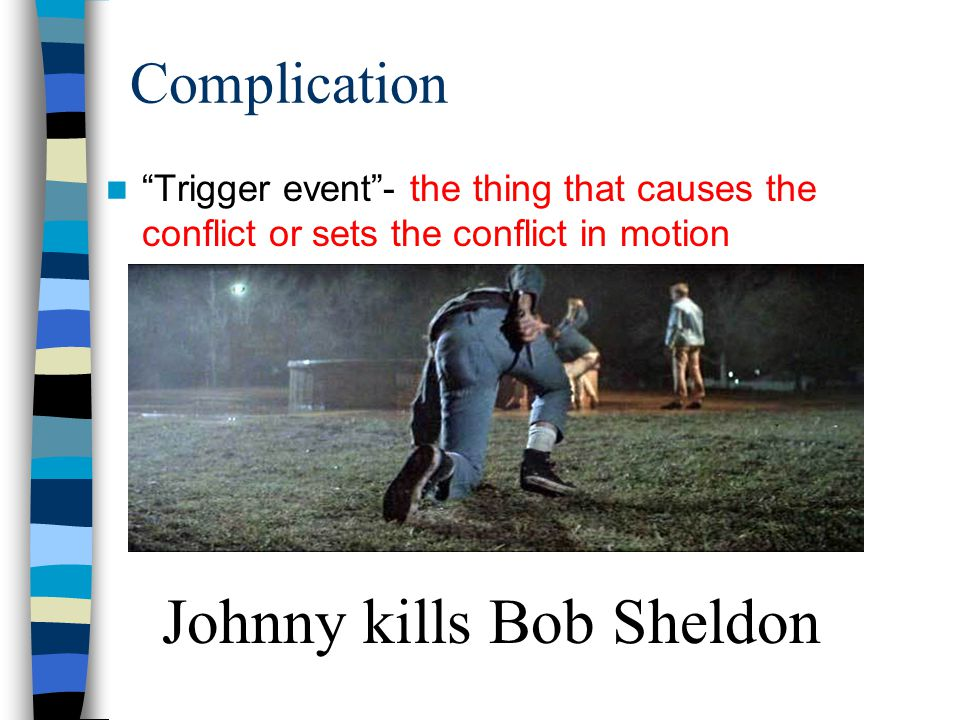 Complication Trigger event - the thing that causes the conflict or sets the conflict in motion Johnny kills Bob Sheldon