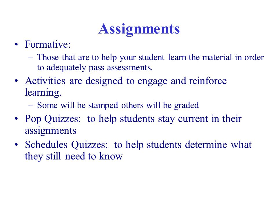 Assignments Formative: –Those that are to help your student learn the material in order to adequately pass assessments.
