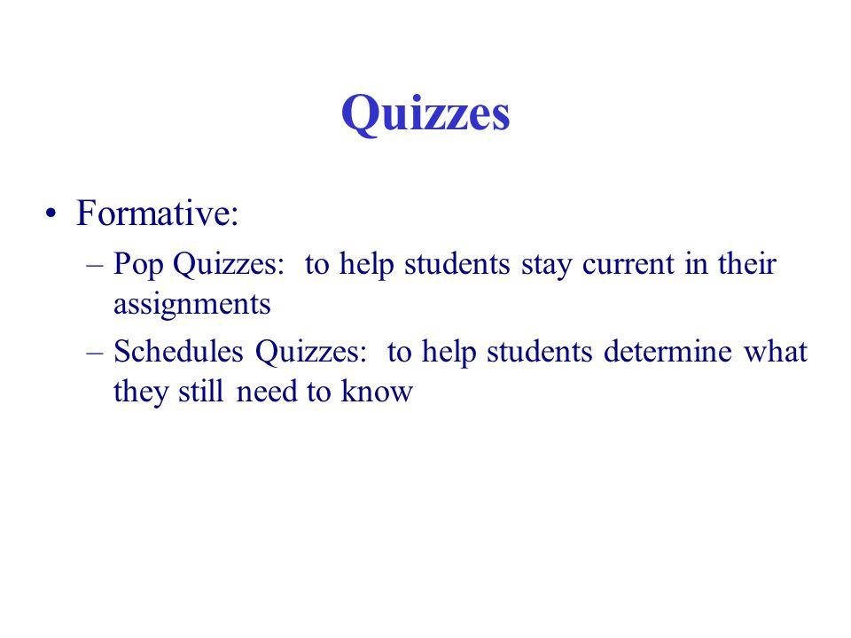 Quizzes Formative: –Pop Quizzes: to help students stay current in their assignments –Schedules Quizzes: to help students determine what they still need to know