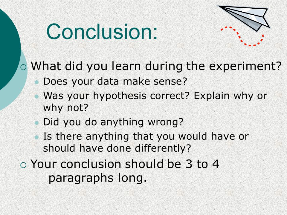 Conclusion:  What did you learn during the experiment? Does your data make sense? Was your hypothesis correct? Explain why or why not? Did you do any