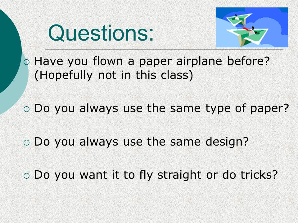  Have you flown a paper airplane before? (Hopefully not in this class)  Do you always use the same type of paper?  Do you always use the same desig