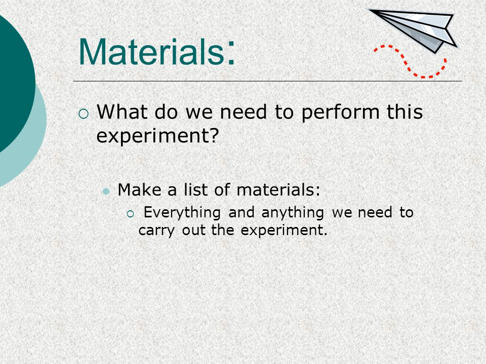 Materials :  What do we need to perform this experiment? Make a list of materials:  Everything and anything we need to carry out the experiment.