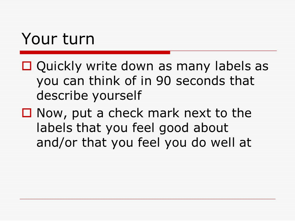 Your turn  Quickly write down as many labels as you can think of in 90 seconds that describe yourself  Now, put a check mark next to the labels that you feel good about and/or that you feel you do well at