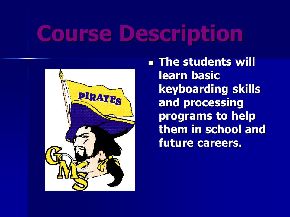 Course Description The students will learn basic keyboarding skills and processing programs to help them in school and future careers.