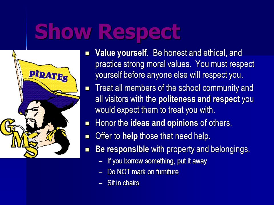 Show Respect Value yourself. Be honest and ethical, and practice strong moral values. You must respect yourself before anyone else will respect you. V