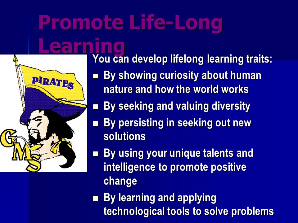 Promote Life-Long Learning You can develop lifelong learning traits: By showing curiosity about human nature and how the world works By showing curios