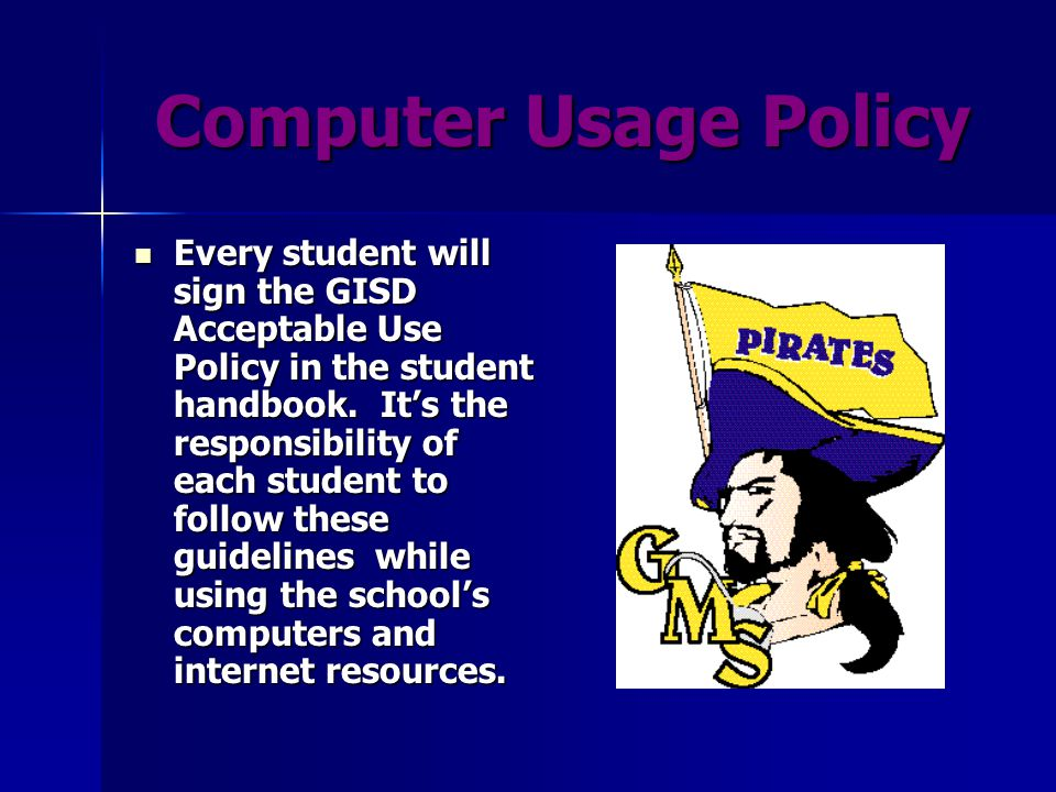 Computer Usage Policy Computer Usage Policy Every student will sign the GISD Acceptable Use Policy in the student handbook.