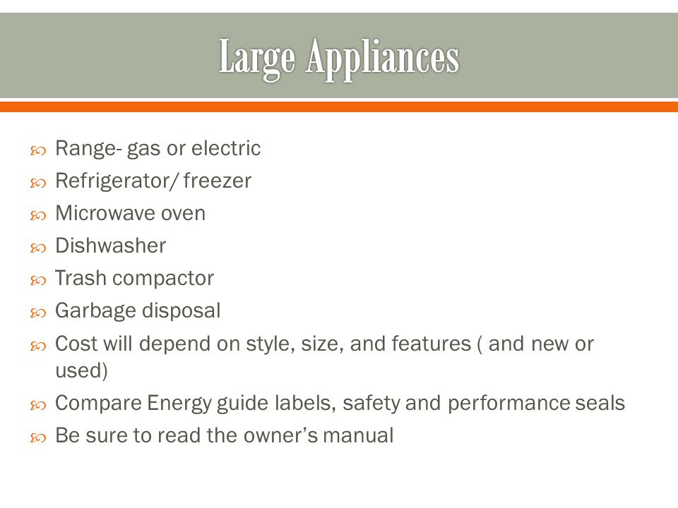 Range- gas or electric  Refrigerator/ freezer  Microwave oven  Dishwasher  Trash compactor  Garbage disposal  Cost will depend on style, size, and features ( and new or used)  Compare Energy guide labels, safety and performance seals  Be sure to read the owner's manual