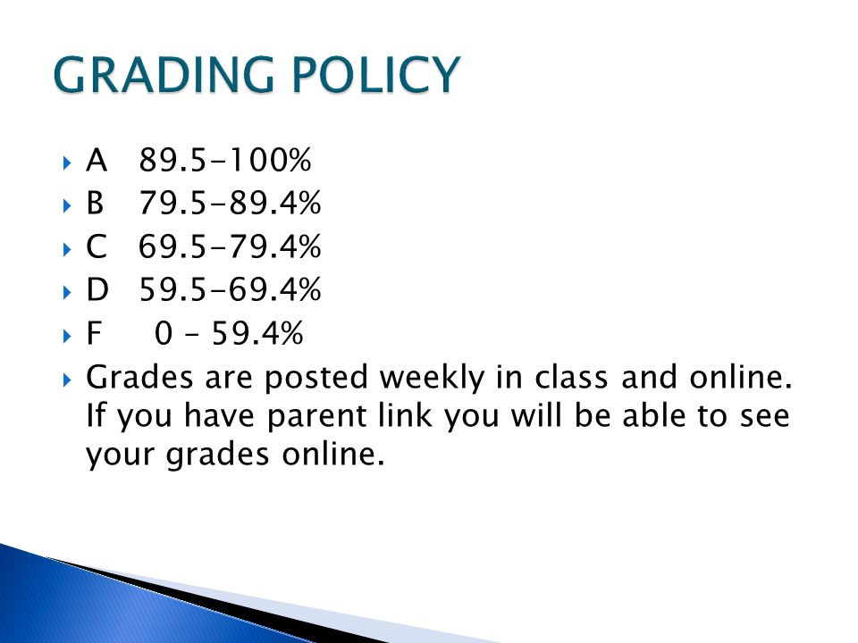  A %  B %  C %  D %  F 0 – 59.4%  Grades are posted weekly in class and online.