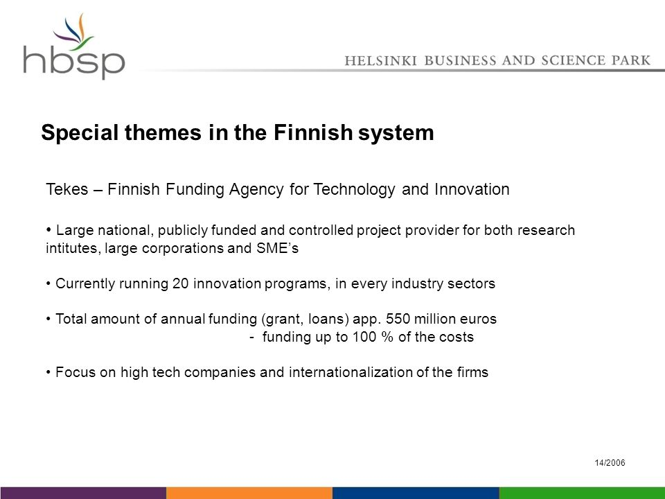 14/2006 Special themes in the Finnish system Tekes – Finnish Funding Agency for Technology and Innovation Large national, publicly funded and controlled project provider for both research intitutes, large corporations and SME's Currently running 20 innovation programs, in every industry sectors Total amount of annual funding (grant, loans) app.